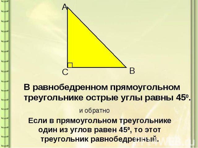 В равнобедренном прямоугольном треугольнике острые углы равны 450. Если в прямоугольном треугольнике один из углов равен 450, то этот треугольник равнобедренный.