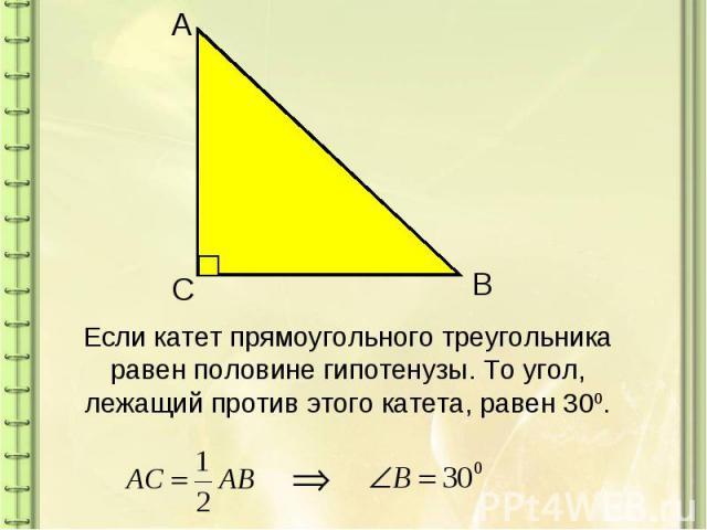Если катет прямоугольного треугольника равен половине гипотенузы. То угол, лежащий против этого катета, равен 300.