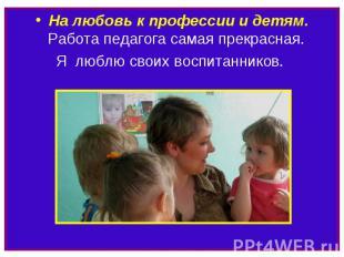 На любовь к профессии и детям. Работа педагога самая прекрасная. Я люблю своих в