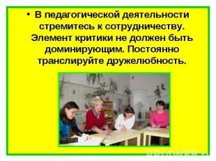 В педагогической деятельности стремитесь к сотрудничеству. Элемент критики не до