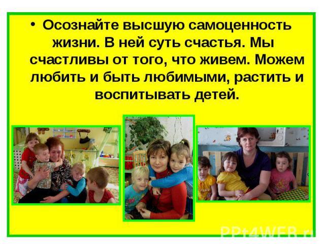 Осознайте высшую самоценность жизни. В ней суть счастья. Мы счастливы от того, что живем. Можем любить и быть любимыми, растить и воспитывать детей.