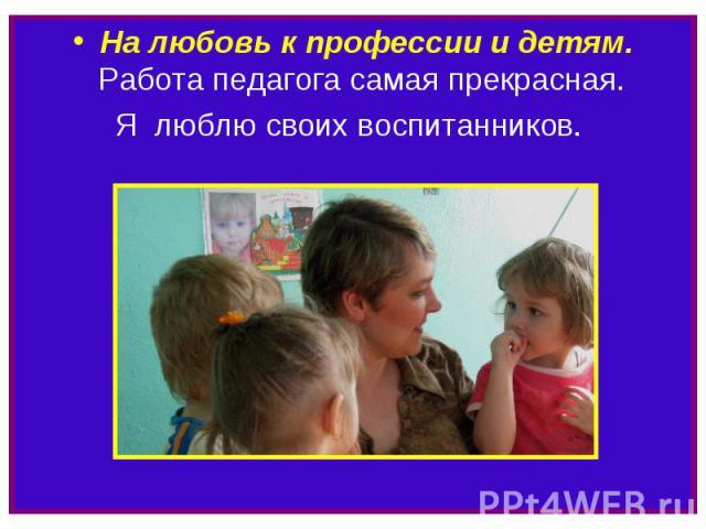 На любовь к профессии и детям. Работа педагога самая прекрасная. Я люблю своих воспитанников.