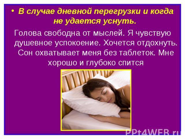 В случае дневной перегрузки и когда не удается уснуть. Голова свободна от мыслей. Я чувствую душевное успокоение. Хочется отдохнуть. Сон охватывает меня без таблеток. Мне хорошо и глубоко спится