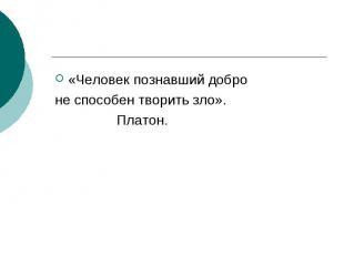 «Человек познавший добро не способен творить зло». Платон.
