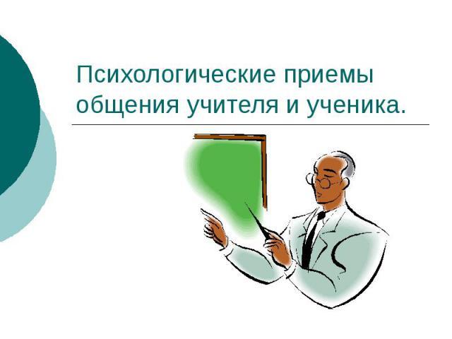 Психологические приемы общения учителя и ученика.