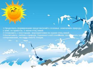 1.Продолжить формирование представлений о сезонных изменениях природы; о зиме, е