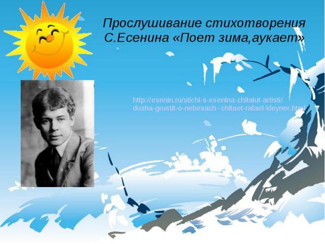 Прослушивание стихотворения С.Есенина «Поет зима,аукает» http://esenin.ru/stichi-s-esenina-chitaiut-artisti/dusha-grustit-o-nebesach--chitaet-rafael-kleyner.html