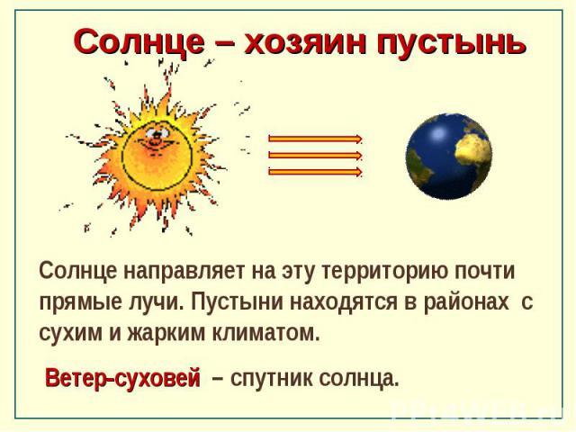 Солнце – хозяин пустынь Солнце направляет на эту территорию почти прямые лучи. Пустыни находятся в районах с сухим и жарким климатом. Ветер-суховей – спутник солнца.