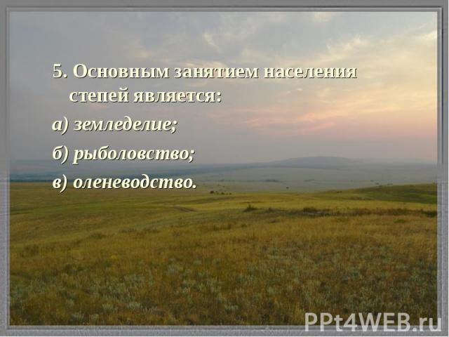 5. Основным занятием населения степей является: а) земледелие; б) рыболовство; в) оленеводство.