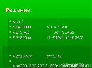 Решение: Vcр-? S1=200 м Vo = So/ to V1=5 м/с So =S1+S2 S2=600 м t1=S1/V1 t2=S2/V