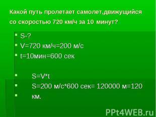 Какой путь пролетает самолет,движущийся со скоростью 720 км/ч за 10 минут?S-? V=