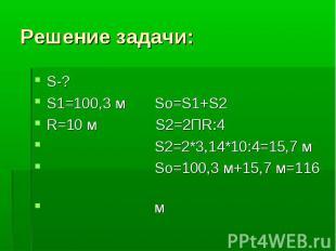 Решение задачи:S-? S1=100,3 м So=S1+S2 R=10 м S2=2ПR:4 S2=2*3,14*10:4=15,7 м Sо=