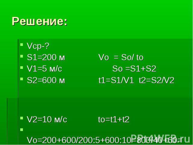 Решение: Vcр-? S1=200 м Vo = So/ to V1=5 м/с So =S1+S2 S2=600 м t1=S1/V1 t2=S2/V2 V2=10 м/c to=t1+t2 Vo=200+600/200:5+600:10=800/40+60= =8 м/с