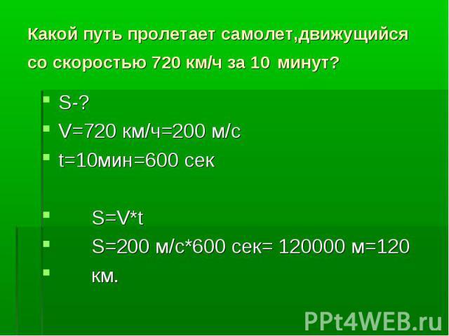 Какой путь пролетает самолет,движущийся со скоростью 720 км/ч за 10 минут?S-? V=720 км/ч=200 м/с t=10мин=600 сек S=V*t S=200 м/с*600 сек= 120000 м=120 км.