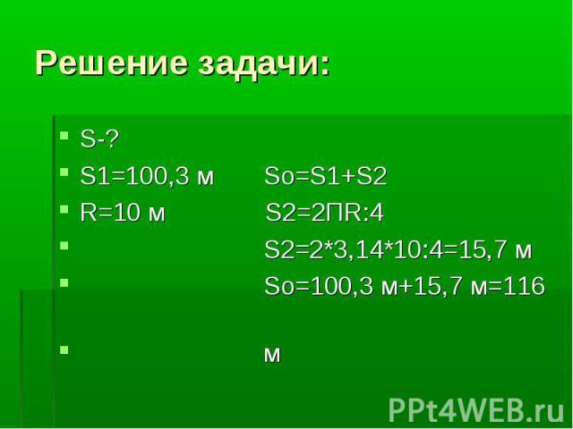 Решение задачи:S-? S1=100,3 м So=S1+S2 R=10 м S2=2ПR:4 S2=2*3,14*10:4=15,7 м Sо=100,3 м+15,7 м=116 м