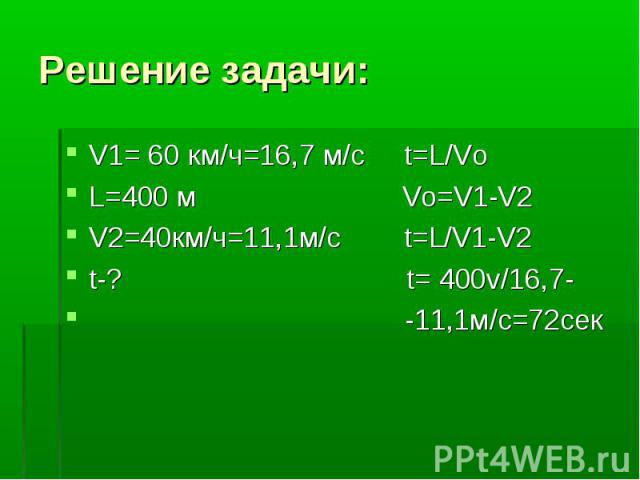 Решение задачи:V1= 60 км/ч=16,7 м/с t=L/Vо L=400 м Vо=V1-V2 V2=40км/ч=11,1м/с t=L/V1-V2 t-? t= 400v/16,7- -11,1м/с=72сек