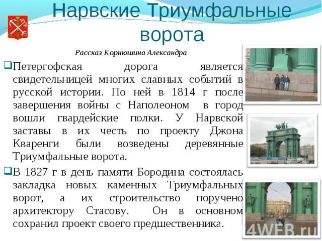 Нарвские Триумфальные ворота Петергофская дорога является свидетельницей многих славных событий в русской истории. По ней в 1814 г после завершения войны с Наполеоном в город вошли гвардейские полки. У Нарвской заставы в их честь по проекту Джона Кв…