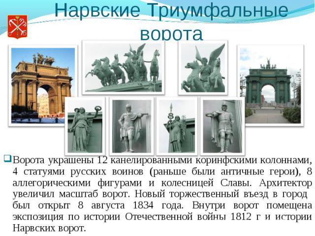 Нарвские Триумфальные ворота Ворота украшены 12 канелированными коринфскими колоннами, 4 статуями русских воинов (раньше были античные герои), 8 аллегорическими фигурами и колесницей Славы. Архитектор увеличил масштаб ворот. Новый торжественный въез…