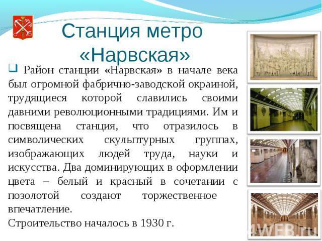 Станция метро «Нарвская» Район станции «Нарвская» в начале века был огромной фабрично-заводской окраиной, трудящиеся которой славились своими давними революционными традициями. Им и посвящена станция, что отразилось в символических скульптурных груп…