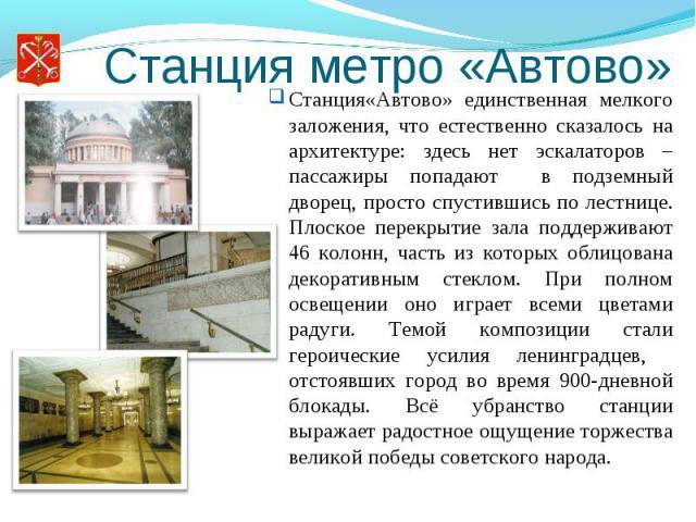 Станция метро «Автово»Станция«Автово» единственная мелкого заложения, что естественно сказалось на архитектуре: здесь нет эскалаторов – пассажиры попадают в подземный дворец, просто спустившись по лестнице. Плоское перекрытие зала поддерживают 46 ко…