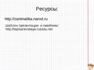 Ресурсы: http://zanimatika.narod.ru Шаблон презентации и смайлики: http://tapisa