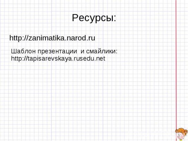 Ресурсы: http://zanimatika.narod.ru Шаблон презентации и смайлики: http://tapisarevskaya.rusedu.net