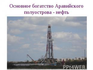 Основное богатство Аравийского полуострова - нефть