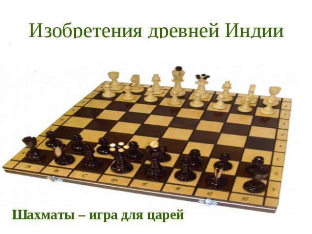 Изобретения древней Индии Шахматы – игра для царей