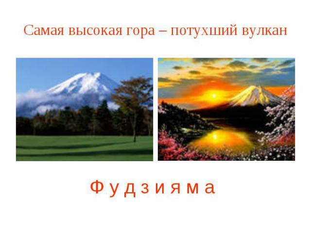 Самая высокая гора – потухший вулкан Ф у д з и я м а