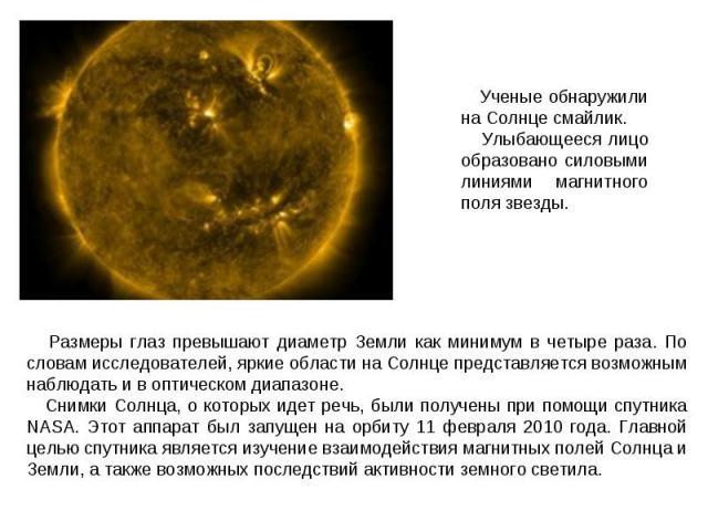 Ученые обнаружили на Солнце смайлик. Улыбающееся лицо образовано силовыми линиями магнитного поля звезды. Размеры глаз превышают диаметр Земли как минимум в четыре раза. По словам исследователей, яркие области на Солнце представляется возможным набл…