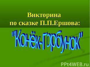 "Викторина по сказке П.П.Ершова: ""Конёк-Горбунок"""