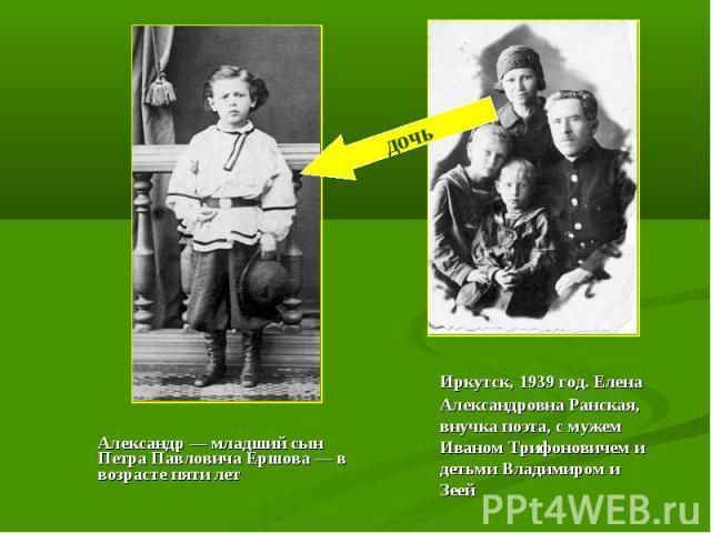 Александр — младший сын Петра Павловича Ершова — в возрасте пяти лет Иркутск, 1939 год. Елена Александровна Ранская, внучка поэта, с мужем Иваном Трифоновичем и детьми Владимиром и Зеей