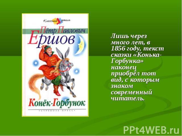 Лишь через много лет, в 1856 году, текст сказки «Конька-Горбунка» наконец приобрёл тот вид, с которым знаком современный читатель.