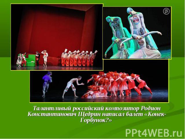 Талантливый российский композитор Родион Константинович Щедрин написал балет «Конек-Горбунок?»