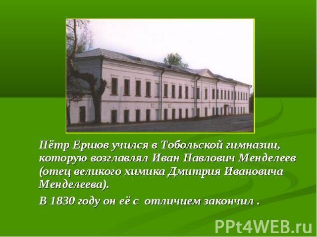 Пётр Ершов учился в Тобольской гимназии, которую возглавлял Иван Павлович Менделеев (отец великого химика Дмитрия Ивановича Менделеева). В 1830 году он её с отличием закончил .