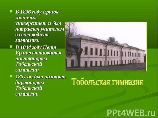 В 1836 году Ершов закончил университет и был направлен учителем в свою родную гимназию. В 1844 году Петр Ершов становится инспектором Тобольской гимназии; 1857 он был назначен директором Тобольской гимназии. Тобольская гимназия