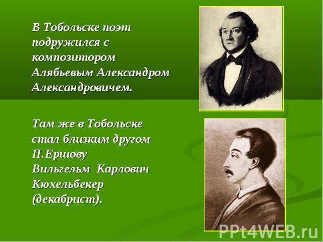 В Тобольске поэт подружился с композитором Алябьевым Александром Александровичем. Там же в Тобольске стал близким другом П.Ершову Вильгельм Карлович Кюхельбекер (декабрист).
