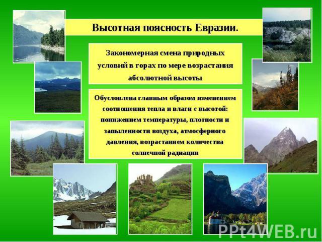 Высотная поясность Евразии. Закономерная смена природных условий в горах по мере возрастания абсолютной высоты Обусловлена главным образом изменением соотношения тепла и влаги с высотой: понижением температуры, плотности и запыленности воздуха, атмо…