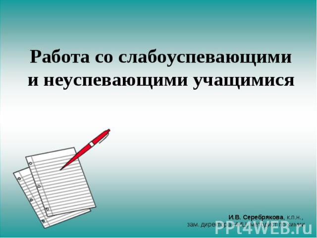 Работа со слабоуспевающими и неуспевающими учащимися И.В. Серебрякова, к.п.н., зам. директора НМЦ, методист по химии
