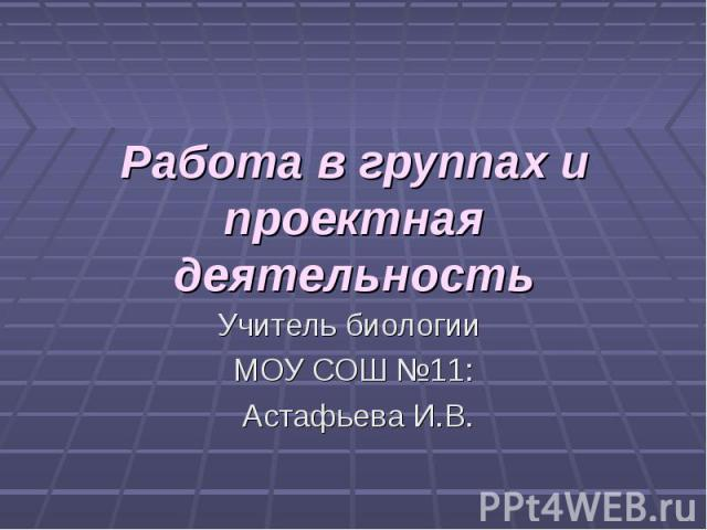Работа в группах и проектная деятельность Учитель биологии МОУ СОШ №11: Астафьева И.В.