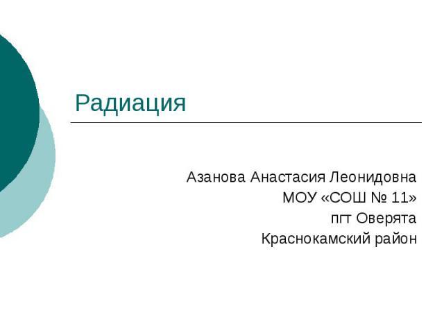 Радиация Азанова Анастасия Леонидовна МОУ «СОШ № 11» пгт Оверята Краснокамский район