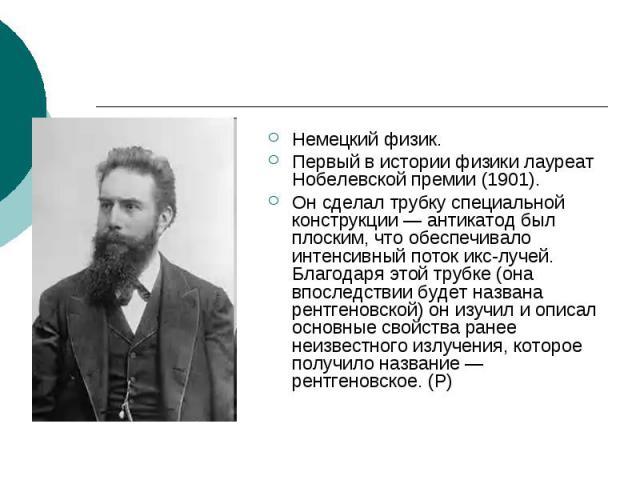 Немецкий физик. Первый в истории физики лауреат Нобелевской премии (1901). Он сделал трубку специальной конструкции — антикатод был плоским, что обеспечивало интенсивный поток икс-лучей. Благодаря этой трубке (она впоследствии будет названа рентгено…