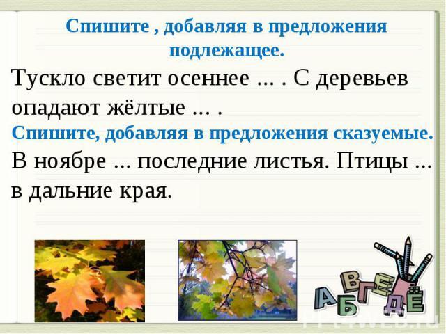 Спишите , добавляя в предложения подлежащее. Тускло светит осеннее ... . С деревьев опадают жёлтые ... . Спишите, добавляя в предложения сказуемые. В ноябре ... последние листья. Птицы ... в дальние края.