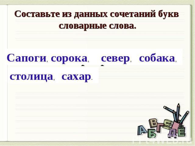 Составьте из данных сочетаний букв словарные слова.