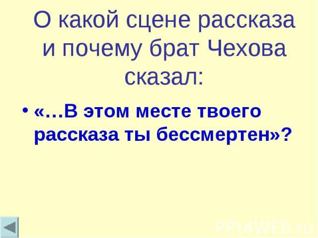 О какой сцене рассказа и почему брат Чехова сказал:«…В этом месте твоего рассказа ты бессмертен»?