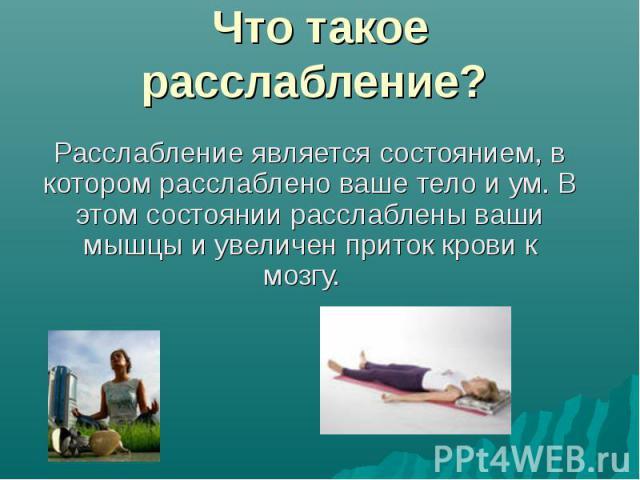 Что такое расслабление? Расслабление является состоянием, в котором расслаблено ваше тело и ум. В этом состоянии расслаблены ваши мышцы и увеличен приток крови к мозгу.