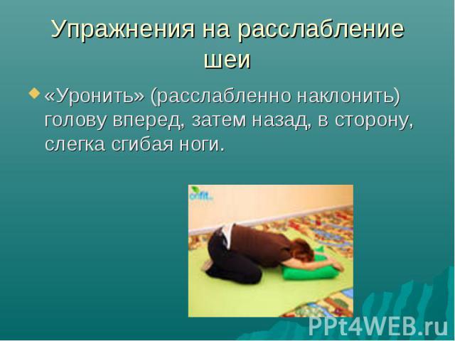 Упражнения на расслабление шеи «Уронить» (расслабленно наклонить) голову вперед, затем назад, в сторону, слегка сгибая ноги.
