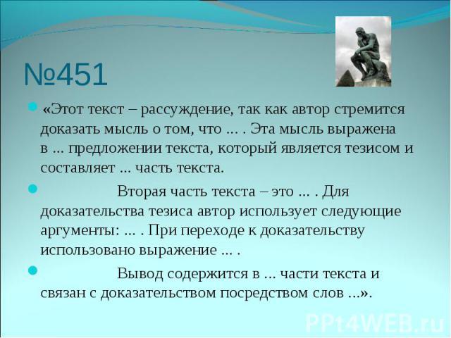 №451 «Этот текст – рассуждение, так как автор стремится доказать мысль о том, что ... . Эта мысль выражена в ... предложении текста, который является тезисом и составляет ... часть текста. Вторая часть текста – это ... . Для доказательства тезиса ав…