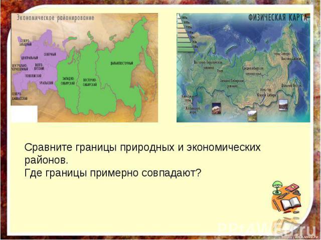 Сравните границы природных и экономических районов. Где границы примерно совпадают?