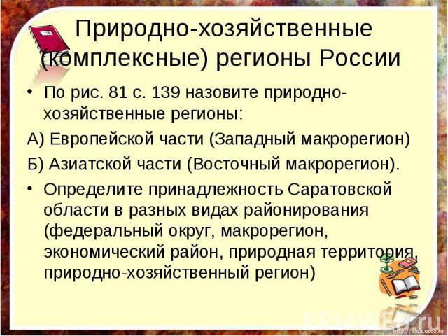 Природно-хозяйственные (комплексные) регионы России По рис. 81 с. 139 назовите природно-хозяйственные регионы: А) Европейской части (Западный макрорегион) Б) Азиатской части (Восточный макрорегион). Определите принадлежность Саратовской области в ра…